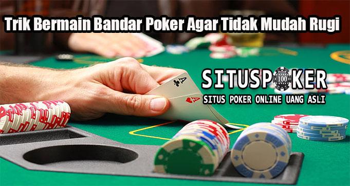 Trik Bermain Bandar Poker Agar Tidak Mudah Rugi